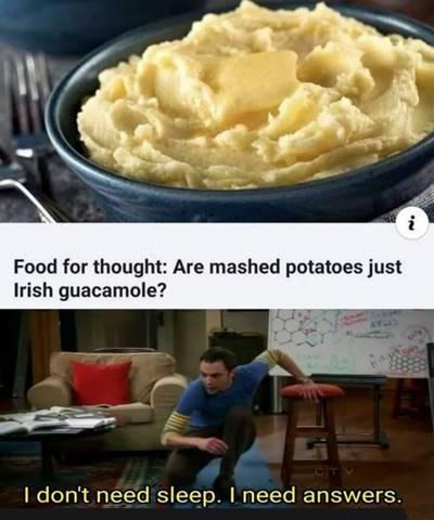 "42 Funny Potato Memes ""Food for thought: Are mashed potatoes just irish guacamole? I don't need sleep. I need answers."""