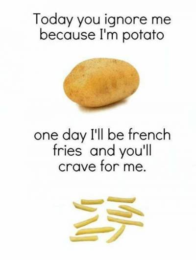 """42 Funny Potato Memes """"Today you ignore me because I'm potato. One day I'll be french fries and you'll crave for me."""""""