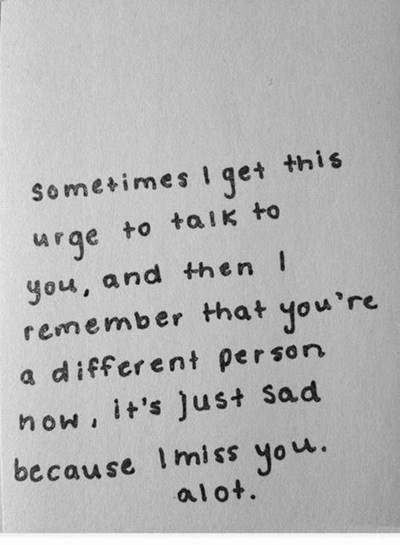 """45 Best I Miss You Memes - Funny Memes for Love """"Sometimes I get this urge to talk to you, and then I remember that you're a different person now, it's just sad because I miss you. a lot."""""""