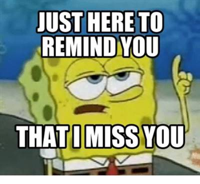"""45 Cute I Miss You Memes """"Just here to remind you that I miss you."""""""