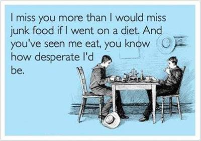 """45 Cute I Miss You Memes """"I miss you more than I would miss junk food if I went on a diet. And you've seen me eat, you know how desperate I'd be."""""""