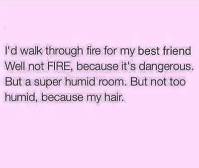 """45 Cute I Miss You Memes """"I'd walk through fire for my best friend well not fire, because it's dangerous. But a super humid room. But not too humid, because my hair."""""""
