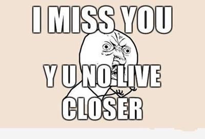 "45 Funny I Miss You Memes ""I miss you y u no live closer."""
