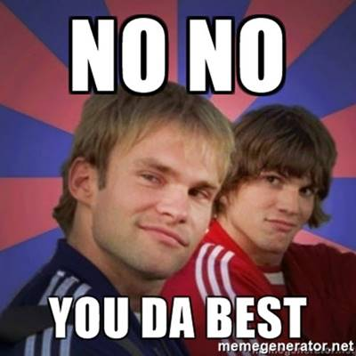 """45 You're The Best Memes """"No, No. You da bestest!"""""""